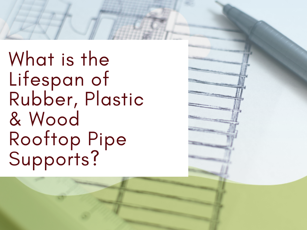 Lifespan of Rubber, Plastic & Wood Rooftop Pipe Supports