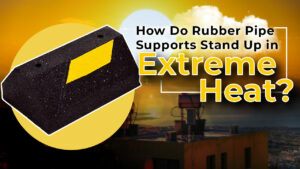 How do rubber pipe supports stand up in extreme heat?